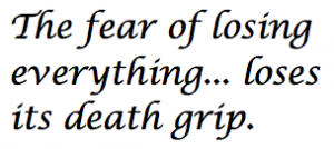 The Fear of Losing Everything... Loses its Death Grip